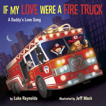 'If My Love Were a Fire Truck: A Daddy's Love Song' by Luke Reynolds and Jeff Mack